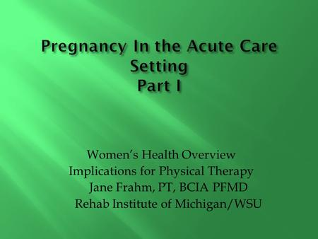 Women's Health Overview Implications for Physical Therapy Jane Frahm, PT, BCIA PFMD Rehab Institute of Michigan/WSU.