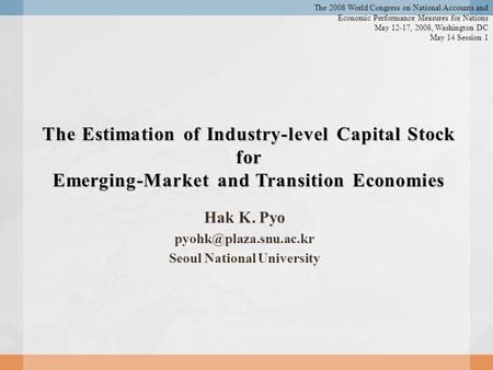 The Estimation of Industry-level Capital Stock for Emerging-Market and Transition Economies Hak K. Pyo Seoul National University.