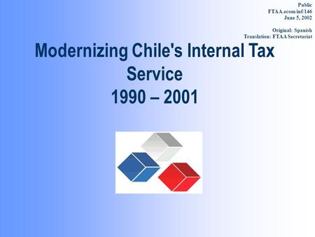 Modernizing Chile's Internal Tax Service 1990 – 2001 Public FTAA.ecom/inf/146 June 5, 2002 Original: Spanish Translation: FTAA Secretariat.