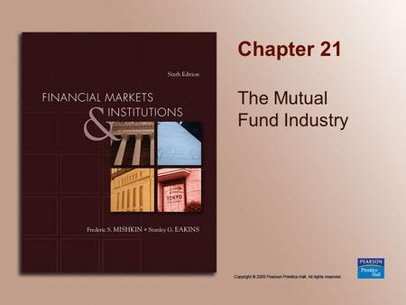 Chapter 21 The <strong>Mutual</strong> <strong>Fund</strong> Industry. Copyright © 2009 Pearson Prentice Hall. All rights reserved. 21-2 Chapter Preview Suppose you wanted to start savings.