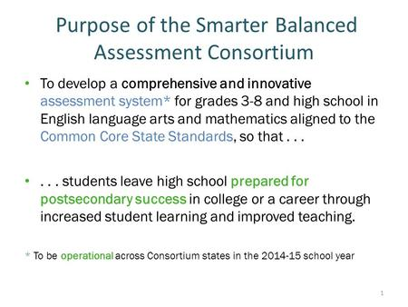 Purpose of the Smarter Balanced Assessment Consortium To develop a comprehensive and innovative assessment system* for grades 3-8 and high school in English.