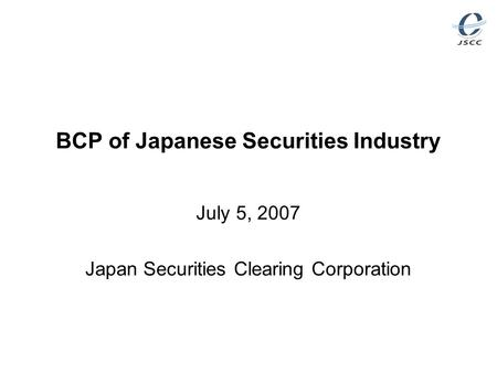 BCP of Japanese Securities Industry July 5, 2007 Japan Securities Clearing Corporation.