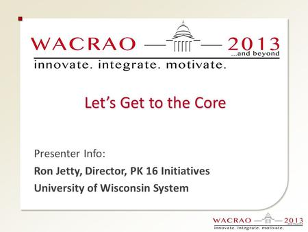 Let's Get to the Core Presenter Info: Ron Jetty, Director, PK 16 Initiatives University of Wisconsin System.