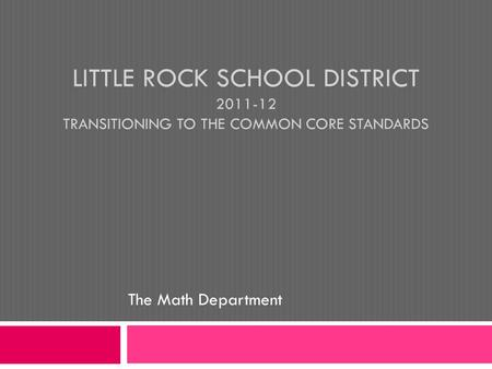LITTLE ROCK SCHOOL DISTRICT 2011-12 TRANSITIONING TO THE COMMON CORE STANDARDS The Math Department.