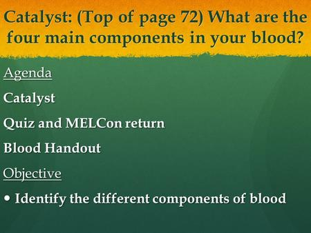Catalyst: (Top of page 72) What are the four main components in your blood? AgendaCatalyst Quiz and MELCon return Blood Handout Objective Identify the.