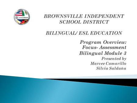 Program Overview: Focus- Assessment Bilingual Module 3 Presented by Marcee Camarillo Silvia Saldaña.