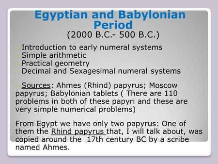 Egyptian and Babylonian Period (2000 B.C.- 500 B.C.) Introduction to early numeral systems Simple arithmetic Practical geometry Decimal and Sexagesimal.