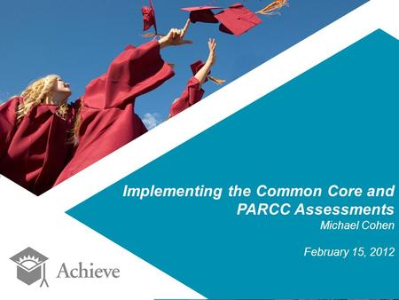 Implementing the Common Core and PARCC Assessments Michael Cohen February 15, 2012.