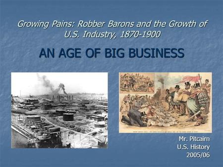 Growing Pains: Robber Barons and the Growth of U.S. Industry, 1870-1900 AN AGE OF BIG BUSINESS Mr. Pitcairn U.S. History 2005/06.