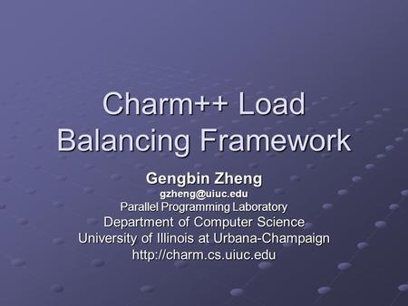 Charm++ Load Balancing Framework Gengbin Zheng Parallel Programming Laboratory Department of Computer Science University of Illinois at.