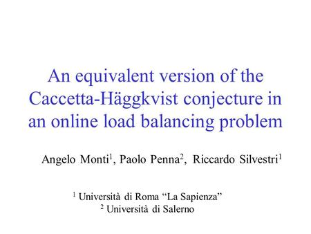 An equivalent version of the Caccetta-Häggkvist conjecture in an online load balancing problem Angelo Monti 1, Paolo Penna 2, Riccardo Silvestri 1 1 Università.