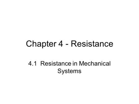 Chapter 4 - Resistance 4.1 Resistance in Mechanical Systems.