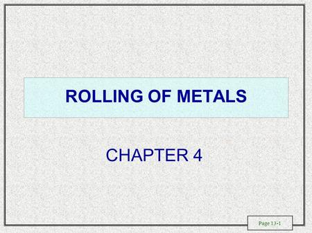 Page 13-1 ROLLING OF METALS CHAPTER 4. Page 13-2 Flat- and Shape-Rolling Processes.