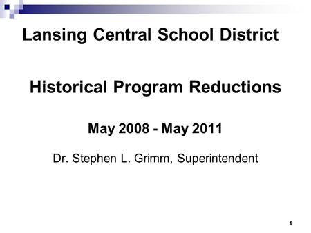 1 Lansing Central School District Historical Program Reductions May 2008 - May 2011 Dr. Stephen L. Grimm, Superintendent.