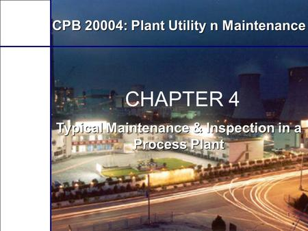 1 CHAPTER 4 Typical Maintenance & Inspection in a Process Plant CPB 20004: Plant Utility n Maintenance.