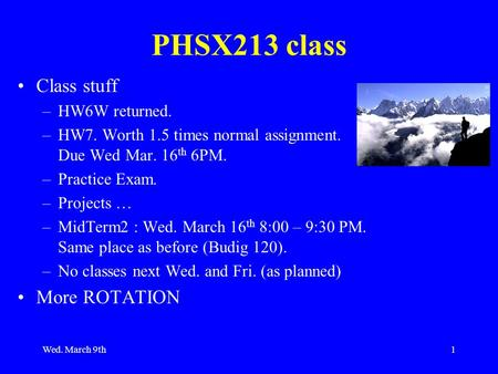 Wed. March 9th1 PHSX213 class Class stuff –HW6W returned. –HW7. Worth 1.5 times normal assignment. Due Wed Mar. 16 th 6PM. –Practice Exam. –Projects …