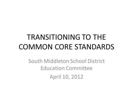 TRANSITIONING TO THE COMMON CORE STANDARDS South Middleton School District Education Committee April 10, 2012.