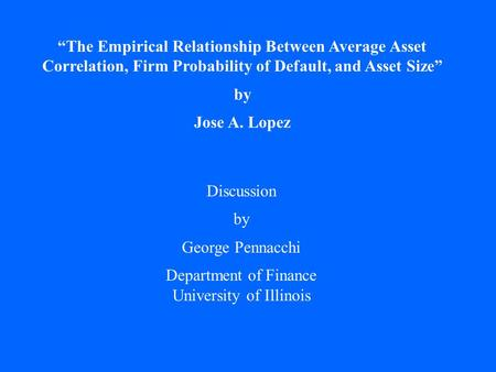 """The Empirical Relationship Between Average Asset Correlation, Firm Probability of Default, and Asset Size"" by Jose A. Lopez Discussion by George Pennacchi."