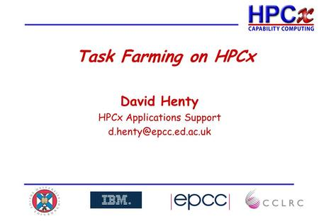 Task Farming on HPCx David Henty HPCx Applications Support