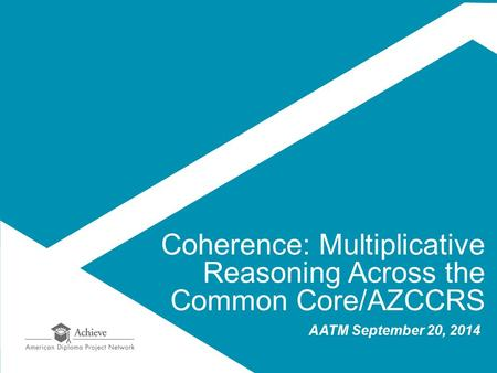 Coherence: Multiplicative Reasoning Across the Common Core/AZCCRS AATM September 20, 2014.