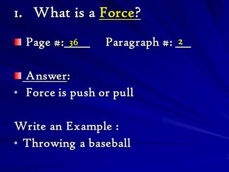 1.What is a Force? Page #:_____ Paragraph #: ___ Page #:_____ Paragraph #: ___ Answer: Answer: Force is push or pull Force is push or pull Write an Example.