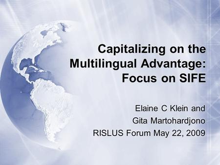 Capitalizing on the Multilingual Advantage: Focus on SIFE Elaine C Klein and Gita Martohardjono RISLUS Forum May 22, 2009.