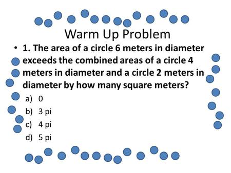 Warm Up Problem 1. The area of a circle 6 meters in diameter exceeds the combined areas of a circle 4 meters in diameter and a circle 2 meters in diameter.