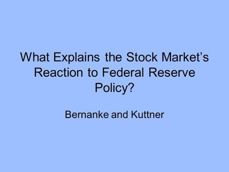 What Explains the Stock Market's Reaction to Federal Reserve Policy? Bernanke and Kuttner.