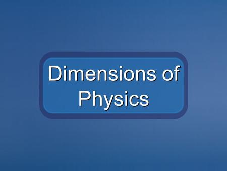 Dimensions of Physics. The essence of physics is to measure the observable world and describe the principles that underlie everything in creation. This.
