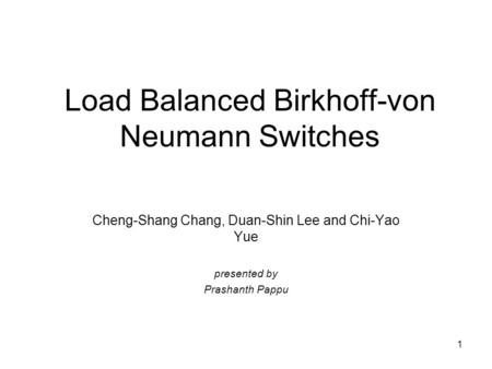 1 Load Balanced Birkhoff-von Neumann Switches Cheng-Shang Chang, Duan-Shin Lee and Chi-Yao Yue presented by Prashanth Pappu.