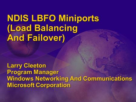 NDIS LBFO Miniports (Load Balancing And Failover) Larry Cleeton Program Manager Windows Networking And Communications Microsoft Corporation.