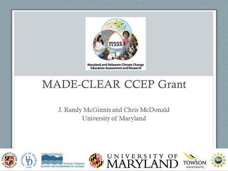 MADE-CLEAR CCEP Grant J. Randy McGinnis and Chris McDonald University of Maryland www.madeclear.org 2.