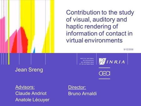 1 1 Contribution to the study of visual, auditory and haptic rendering of information of contact in virtual environments 9/12/2008 Jean Sreng Advisors: