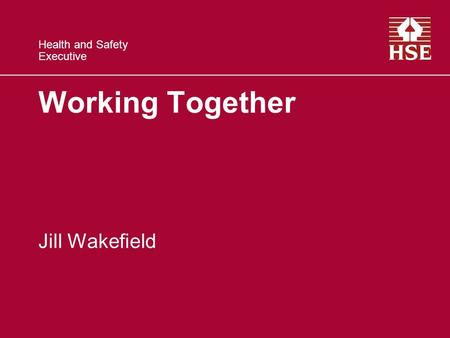 Health and Safety Executive Working Together Jill Wakefield.