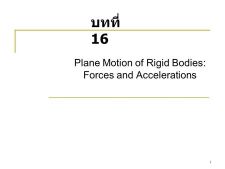 1 Plane Motion of Rigid Bodies: Forces and Accelerations บทที่ 16.