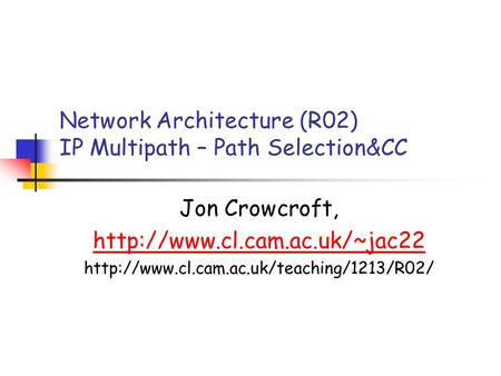 Network Architecture (R02) IP Multipath – Path Selection&CC Jon Crowcroft,