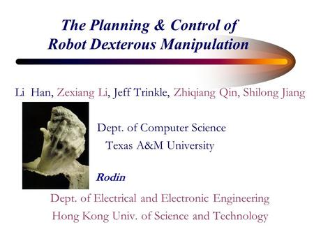 The Planning & Control of Robot Dexterous Manipulation Li Han, Zexiang Li, Jeff Trinkle, Zhiqiang Qin, Shilong Jiang Dept. of Computer Science Texas A&M.
