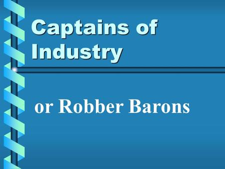 Captains of Industry or Robber Barons. Captain of Industry – person who builds a huge business and helps society. Robber Baron – people that get ahead.
