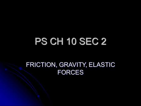 PS CH 10 SEC 2 FRICTION, GRAVITY, ELASTIC FORCES.