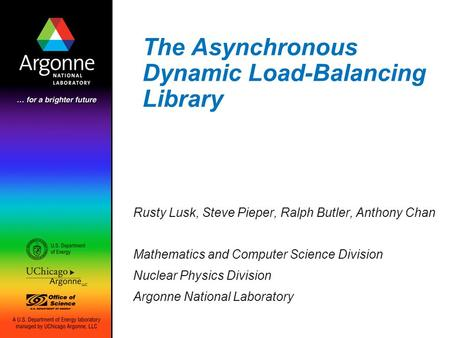The Asynchronous Dynamic Load-Balancing Library Rusty Lusk, Steve Pieper, Ralph Butler, Anthony Chan Mathematics and Computer Science Division Nuclear.
