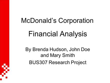 McDonald's Corporation Financial Analysis By Brenda Hudson, John Doe and Mary Smith BUS307 Research Project.