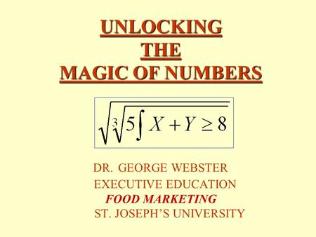 UNLOCKING THE MAGIC OF NUMBERS UNLOCKING THE MAGIC OF NUMBERS DR. GEORGE WEBSTER EXECUTIVE EDUCATION FOOD MARKETING ST. JOSEPH'S UNIVERSITY.