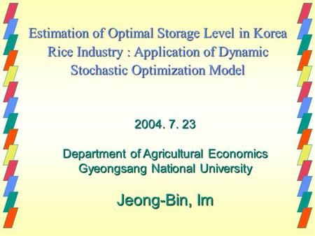 Estimation of Optimal Storage Level in Korea Rice Industry : Application of Dynamic Stochastic Optimization Model 2004. 7. 23 Department of Agricultural.