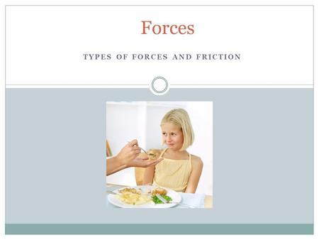 TYPES OF FORCES AND FRICTION Forces.  A force is a push or a pull that acts on an object  A force can cause a resting object to move or it can accelerate.