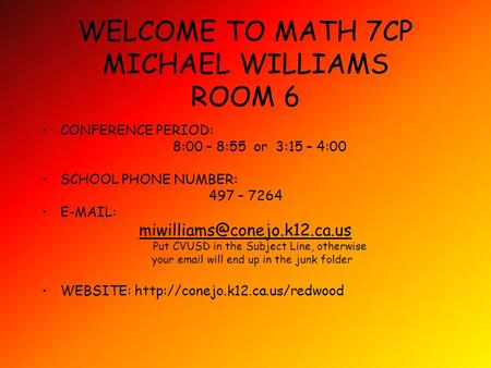 WELCOME TO MATH 7CP MICHAEL WILLIAMS ROOM 6 CONFERENCE PERIOD: 8:00 – 8:55 or 3:15 – 4:00 SCHOOL PHONE NUMBER: 497 – 7264
