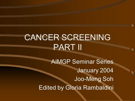 AIMGP Seminar Series January 2004 Joo-Meng Soh Edited by Gloria Rambaldini CANCER SCREENING PART II.