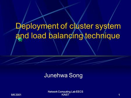 9/6 2001 Network Computing Lab EECS KAIST1 Deployment of cluster system and load balancing technique Junehwa Song.