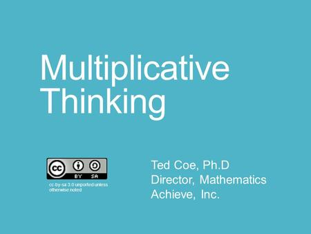 Multiplicative Thinking cc-by-sa 3.0 unported unless otherwise noted Ted Coe, Ph.D Director, Mathematics Achieve, Inc.