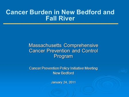 Cancer Burden in New Bedford and Fall River Massachusetts Comprehensive Cancer Prevention and Control Program Cancer Prevention Policy Initiative Meeting.