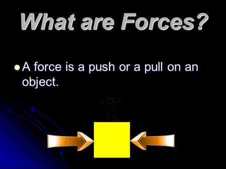 What are Forces? A force is a push or a pull on an object. A force is a push or a pull on an object.